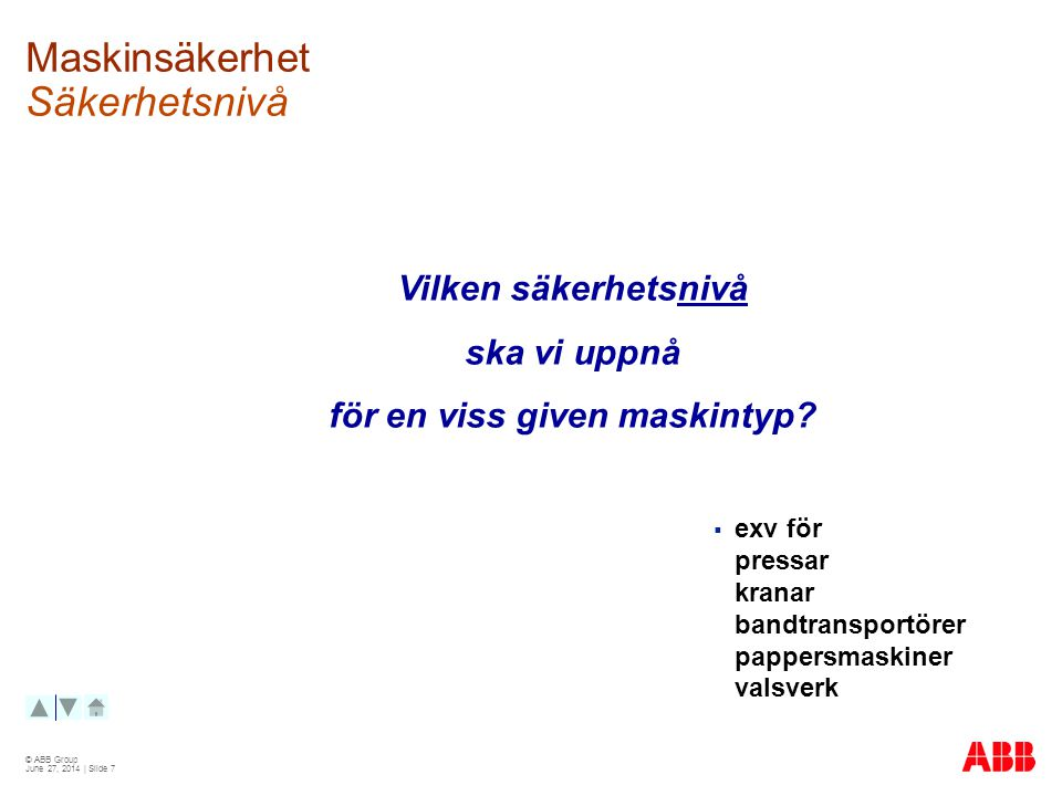 © ABB Group June 27, 2014 | Slide 7 Maskinsäkerhet Säkerhetsnivå Vilken säkerhetsnivå ska vi uppnå för en viss given maskintyp.