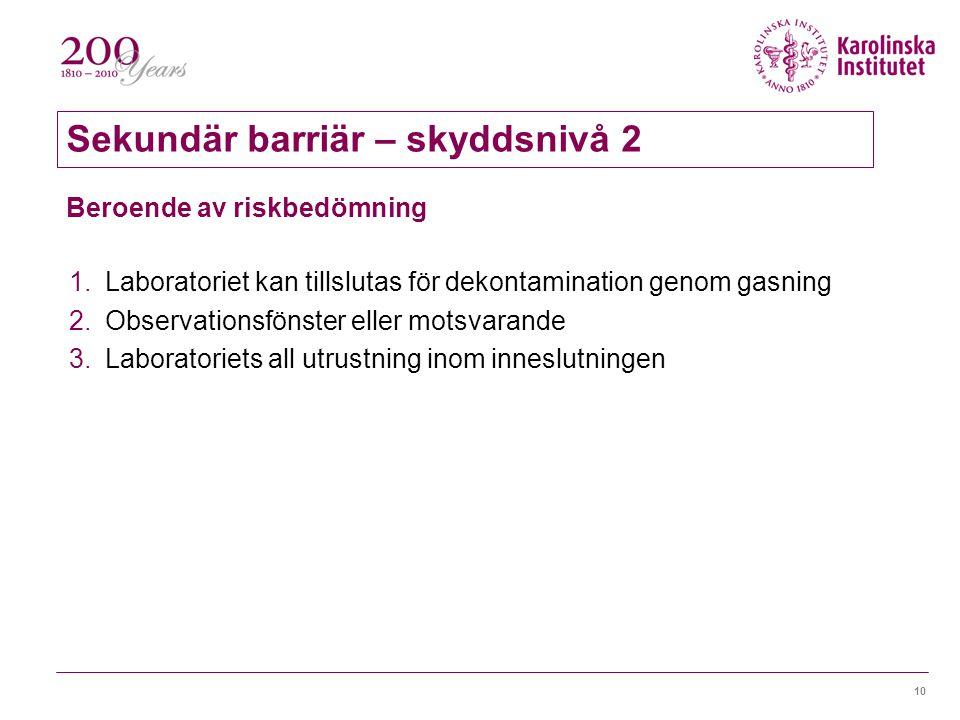 10 1.Laboratoriet kan tillslutas för dekontamination genom gasning 2.Observationsfönster eller motsvarande 3.Laboratoriets all utrustning inom inneslutningen Beroende av riskbedömning Sekundär barriär – skyddsnivå 2