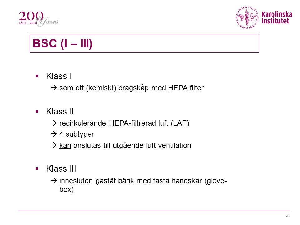 26 BSC (I – III)  Klass I  som ett (kemiskt) dragskåp med HEPA filter  Klass II  recirkulerande HEPA-filtrerad luft (LAF)  4 subtyper  kan anslutas till utgående luft ventilation  Klass III  innesluten gastät bänk med fasta handskar (glove- box)