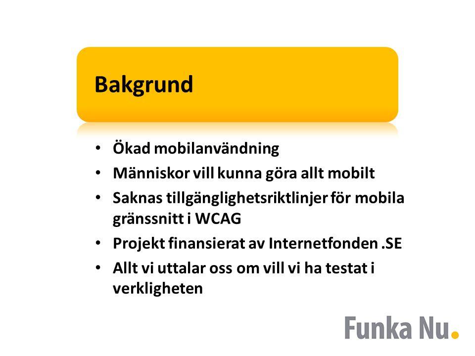 Bakgrund • Ökad mobilanvändning • Människor vill kunna göra allt mobilt • Saknas tillgänglighetsriktlinjer för mobila gränssnitt i WCAG • Projekt finansierat av Internetfonden.SE • Allt vi uttalar oss om vill vi ha testat i verkligheten