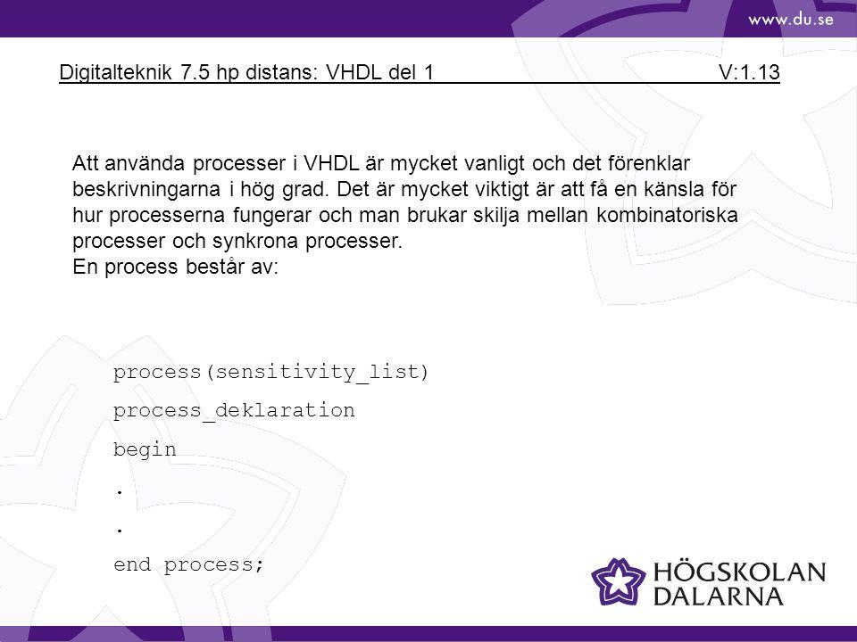 Digitalteknik 7.5 hp distans: VHDL del 1 V:1.13 Att använda processer i VHDL är mycket vanligt och det förenklar beskrivningarna i hög grad. Det är my