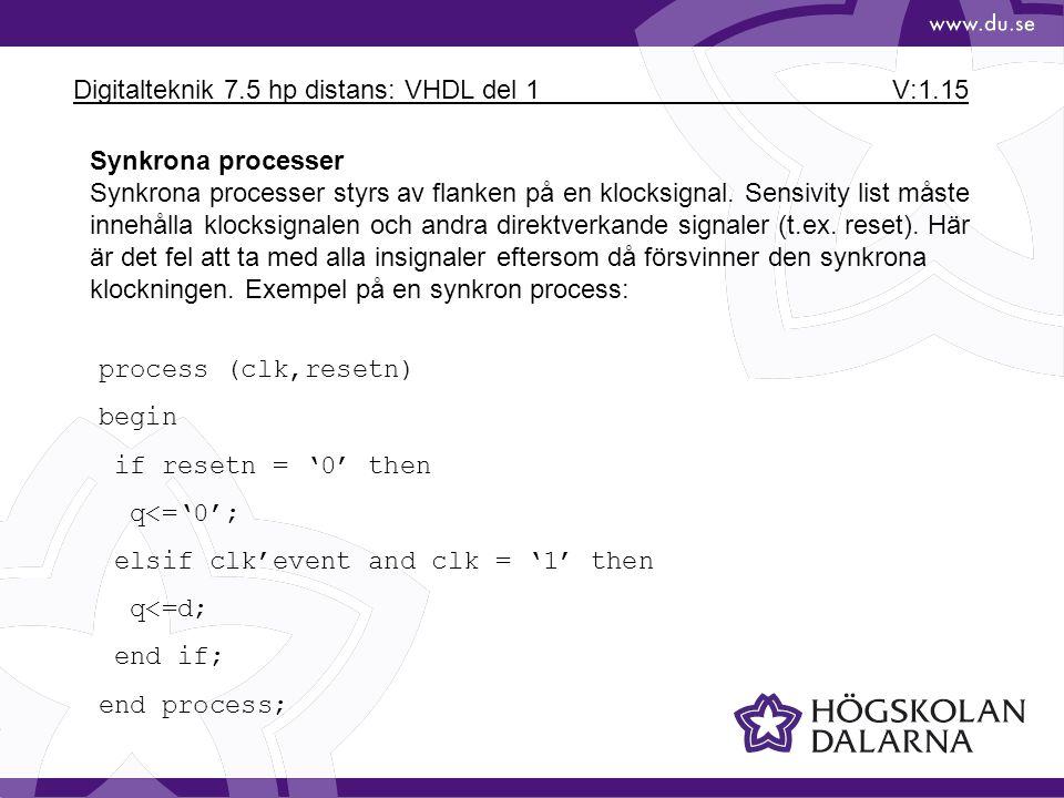 Digitalteknik 7.5 hp distans: VHDL del 1 V:1.15 Synkrona processer Synkrona processer styrs av flanken på en klocksignal. Sensivity list måste innehål