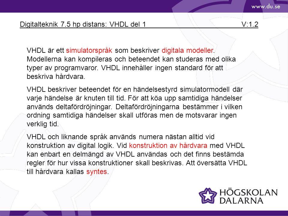 Digitalteknik 7.5 hp distans: VHDL del 1 V:1.3 Källkod för ett VHDL-program, exempel: library IEEE; use IEEE.STD_LOGIC_1164.ALL; entity ex1 is port (signal a,b,c :in std_logic; signal u: out std_logic ); end ex1; architecture rtl of ex1 is signal u_b: std_logic; begin u <= u_b or c; u_b <= a and b; end rtl; Källkoden består av 3 delar: • Specifikation av vilka bibliotek och packages som används.