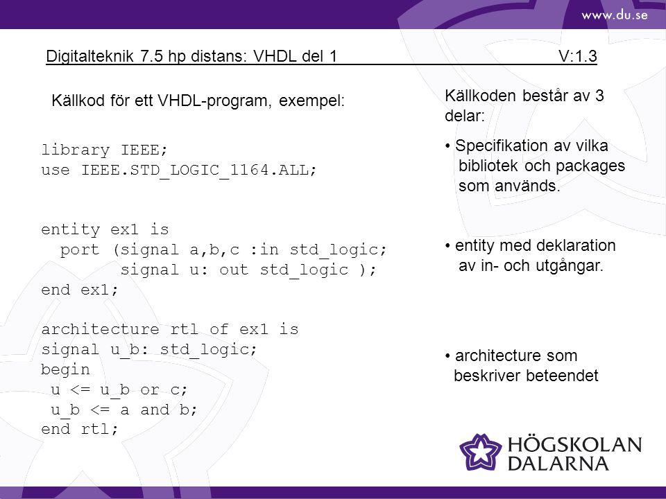 Digitalteknik 7.5 hp distans: VHDL del 1 V:1.4 library IEEE; use IEEE.STD_LOGIC_1164.ALL; use IEEE.STD_LOGIC_ARITH.ALL; use IEEE.STD_LOGIC_UNSIGNED.ALL; Alla VHDLprogram vid laborationerna måste innehålla Biblioteket IEEE Package IEEE.STD_LOGIC_1164.ALL Övriga package kan tillkomma vid behov, se exemplet ovan Kommentarer inleds med -- VHDL skiljer inte mellan stora och små bokstäver (Undantag 'Z')