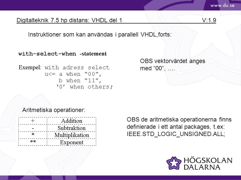 Digitalteknik 7.5 hp distans: VHDL del 1 V:1.10 signal s: std_logic_vector(5 downto 0); signal a,b: std_logic vector(2 downto 0); begin a<= 00 &b(2); s <=a&b; -- (obs: s har 6 element, a,b har 3 element) end; Vektorer i VHDL: &-tecknet innebär sammanslagning (concatenering) av två vektorer