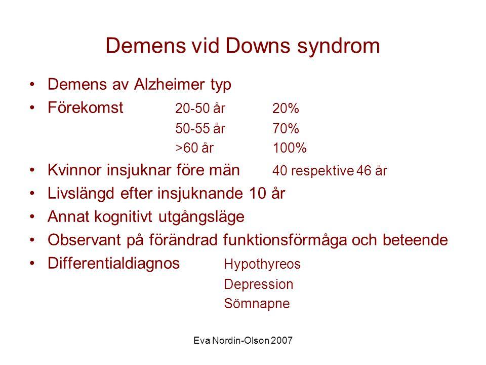 Eva Nordin-Olson 2007 Demens vid Downs syndrom •Demens av Alzheimer typ •Förekomst 20-50 år20% 50-55 år70% >60 år100% •Kvinnor insjuknar före män 40 respektive 46 år •Livslängd efter insjuknande 10 år •Annat kognitivt utgångsläge •Observant på förändrad funktionsförmåga och beteende •Differentialdiagnos Hypothyreos Depression Sömnapne
