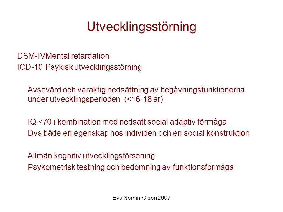 Eva Nordin-Olson 2007 Utvecklingsstörning DSM-IVMental retardation ICD-10Psykisk utvecklingsstörning Avsevärd och varaktig nedsättning av begåvningsfunktionerna under utvecklingsperioden (<16-18 år) IQ <70 i kombination med nedsatt social adaptiv förmåga Dvs både en egenskap hos individen och en social konstruktion Allmän kognitiv utvecklingsförsening Psykometrisk testning och bedömning av funktionsförmåga