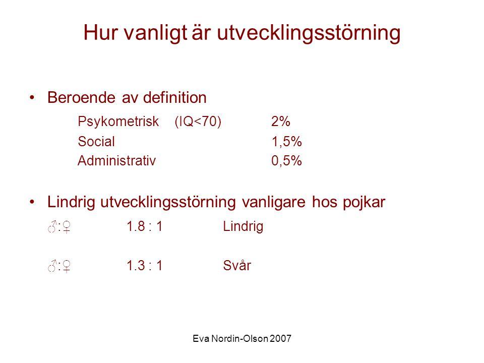 Eva Nordin-Olson 2007 Hur vanligt är utvecklingsstörning •Beroende av definition Psykometrisk(IQ<70)2% Social1,5% Administrativ0,5% •Lindrig utvecklingsstörning vanligare hos pojkar ♂:♀1.8 : 1Lindrig ♂:♀1.3 : 1Svår
