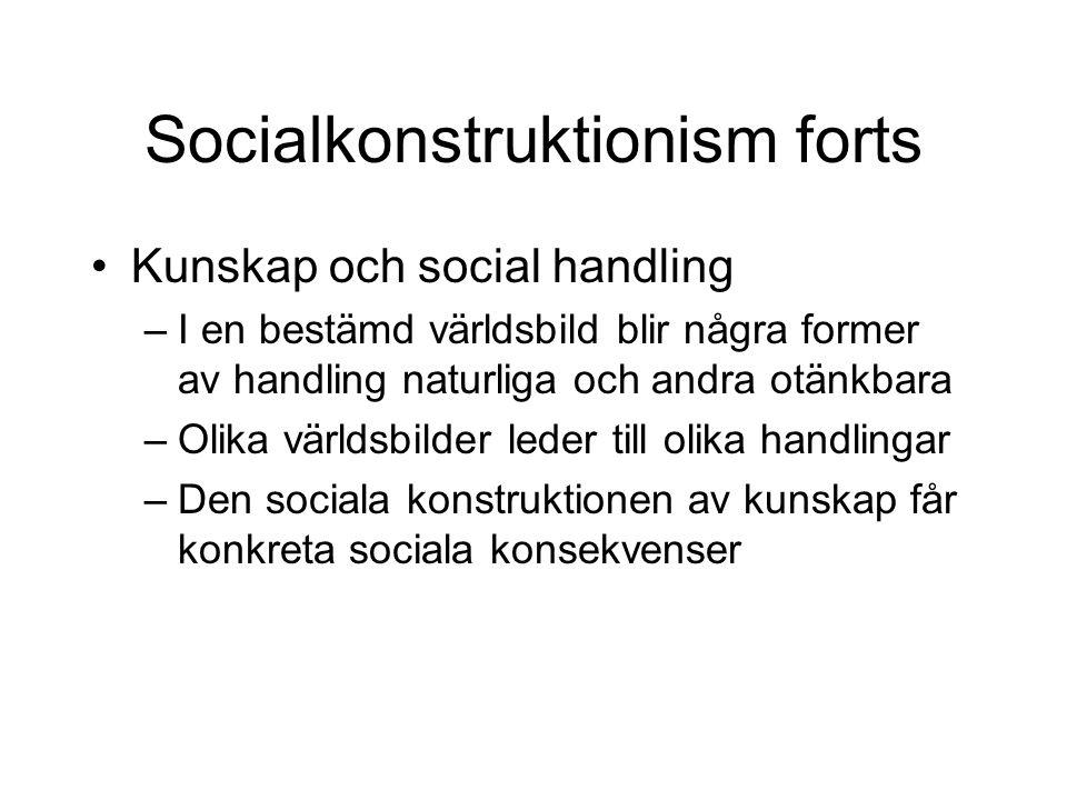 Socialkonstruktionism forts •Kunskap och social handling –I en bestämd världsbild blir några former av handling naturliga och andra otänkbara –Olika v