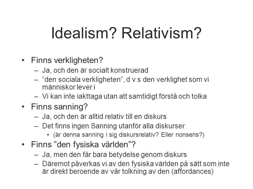 """Idealism? Relativism? •Finns verkligheten? –Ja, och den är socialt konstruerad –""""den sociala verkligheten"""", d v s den verklighet som vi människor leve"""