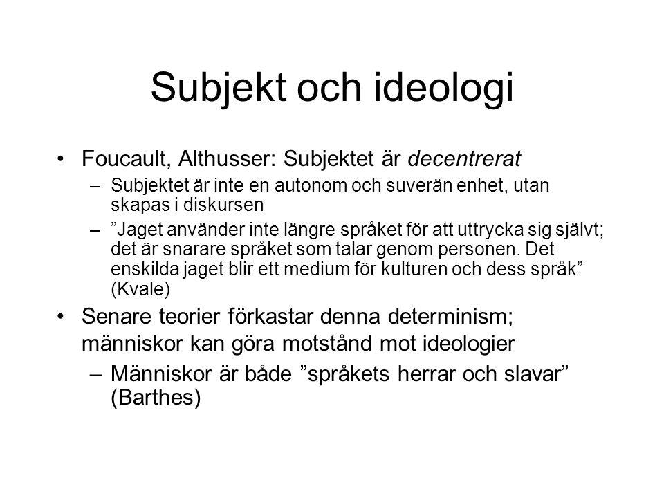 """Subjekt och ideologi •Foucault, Althusser: Subjektet är decentrerat –Subjektet är inte en autonom och suverän enhet, utan skapas i diskursen –""""Jaget a"""
