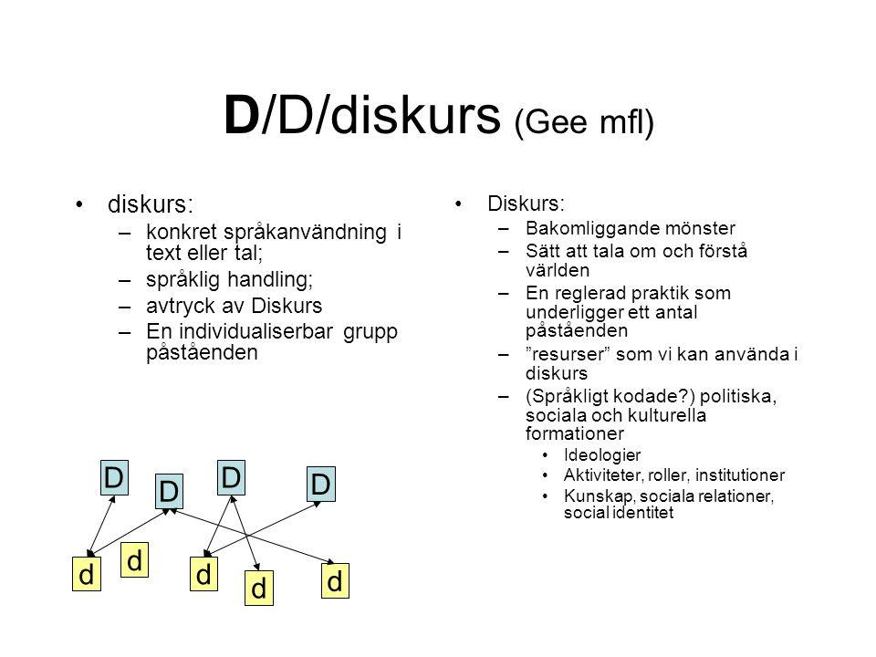 D/D/diskurs (Gee mfl) •diskurs: –konkret språkanvändning i text eller tal; –språklig handling; –avtryck av Diskurs –En individualiserbar grupp påståen