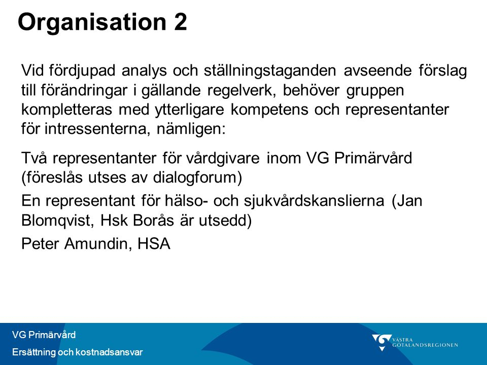 VG Primärvård Ersättning och kostnadsansvar Organisation 2 Vid fördjupad analys och ställningstaganden avseende förslag till förändringar i gällande regelverk, behöver gruppen kompletteras med ytterligare kompetens och representanter för intressenterna, nämligen: Två representanter för vårdgivare inom VG Primärvård (föreslås utses av dialogforum) En representant för hälso- och sjukvårdskanslierna (Jan Blomqvist, Hsk Borås är utsedd) Peter Amundin, HSA