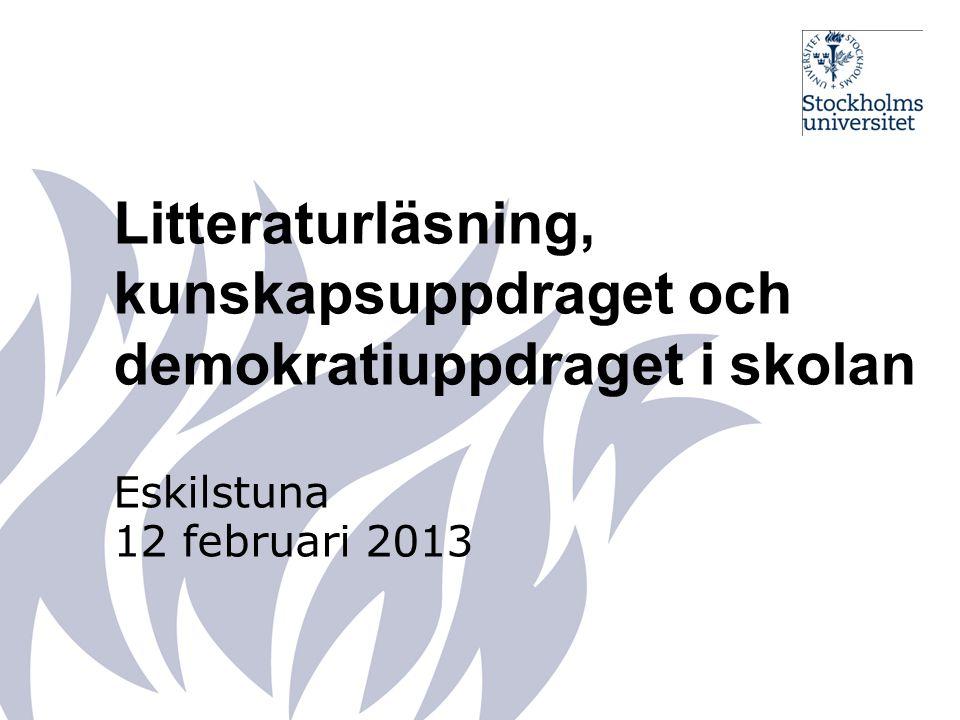 Litteraturläsning, kunskapsuppdraget och demokratiuppdraget i skolan Eskilstuna 12 februari 2013