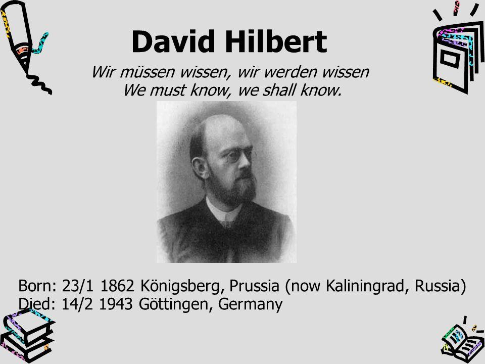 David Hilbert Wir müssen wissen, wir werden wissen We must know, we shall know. Born: 23/1 1862 Königsberg, Prussia (now Kaliningrad, Russia) Died: 14