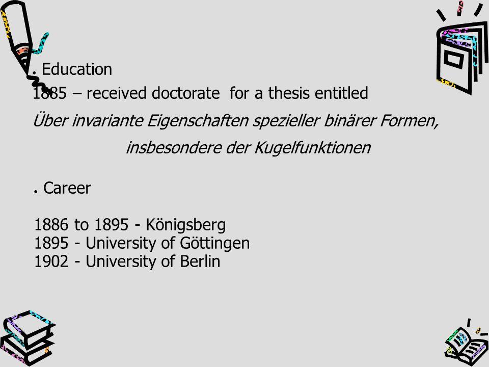 ● Education 1885 – received doctorate for a thesis entitled Über invariante Eigenschaften spezieller binärer Formen, insbesondere der Kugelfunktionen