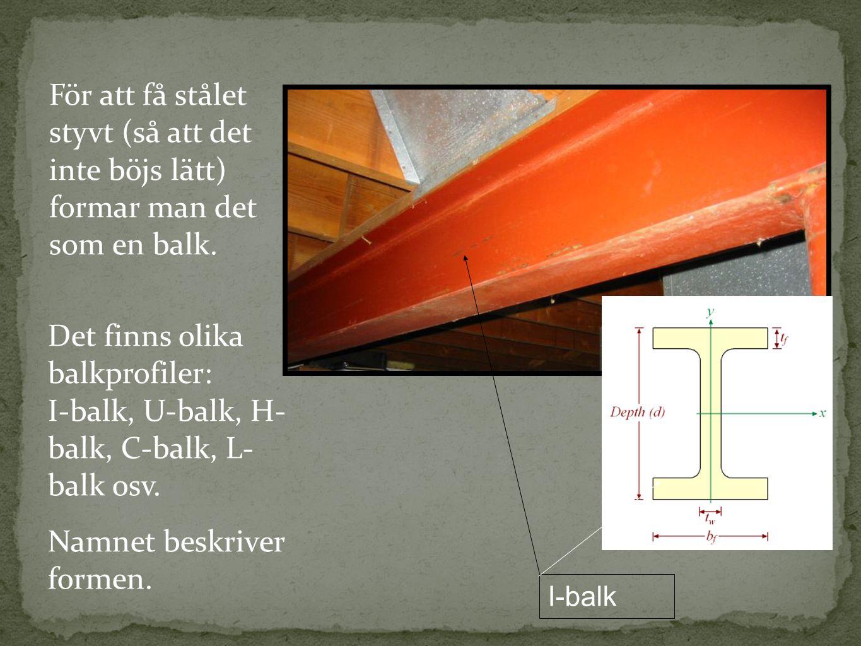För att få stålet styvt (så att det inte böjs lätt) formar man det som en balk. Det finns olika balkprofiler: I-balk, U-balk, H- balk, C-balk, L- balk