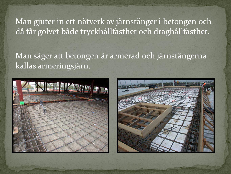 Man gjuter in ett nätverk av järnstänger i betongen och då får golvet både tryckhållfasthet och draghållfasthet. Man säger att betongen är armerad och