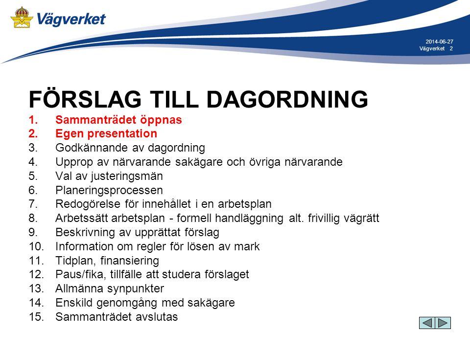 2Vägverket 2014-06-27 FÖRSLAG TILL DAGORDNING 1. Sammanträdet öppnas 2. Egen presentation 3. Godkännande av dagordning 4. Upprop av närvarande sakägar