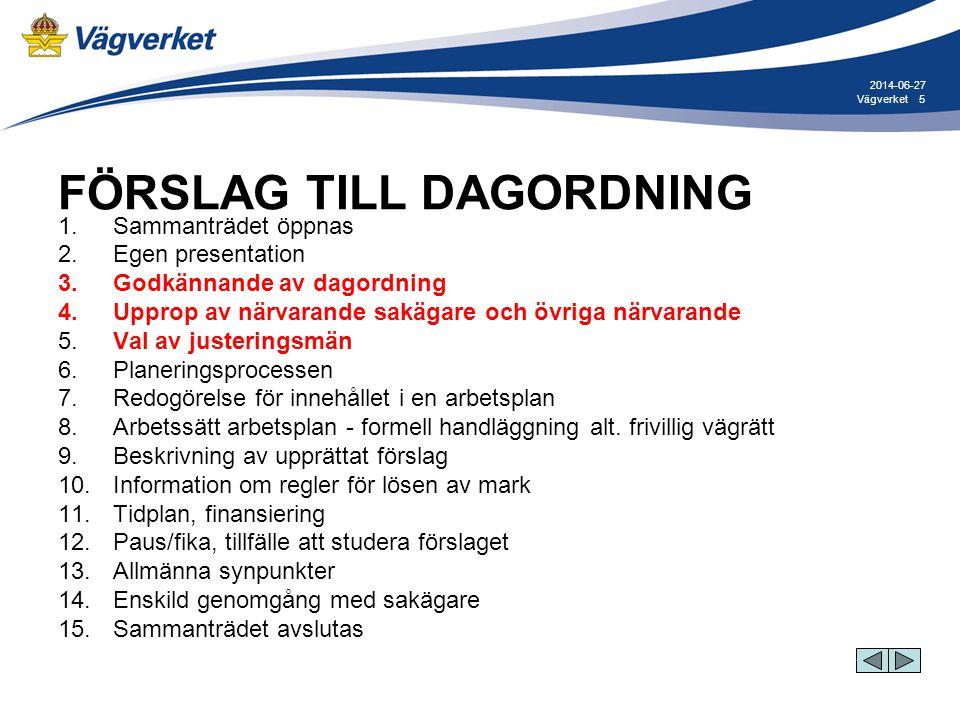 5Vägverket 2014-06-27 FÖRSLAG TILL DAGORDNING 1. Sammanträdet öppnas 2. Egen presentation 3. Godkännande av dagordning 4. Upprop av närvarande sakägar