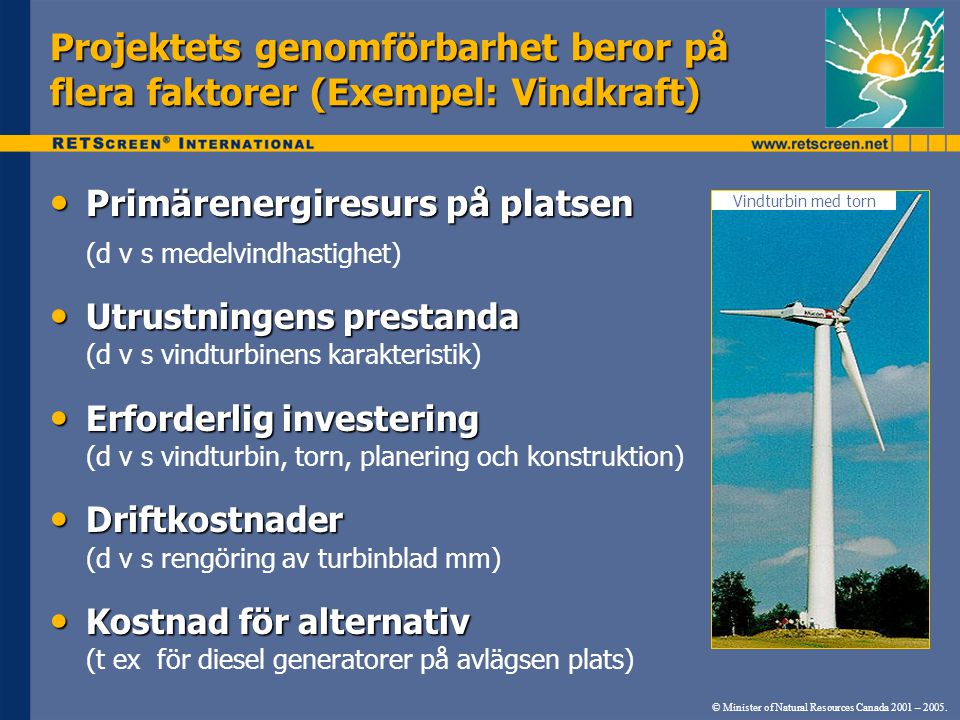 Projektets genomförbarhet beror på flera faktorer (Exempel: Vindkraft) Vindturbin med torn © Minister of Natural Resources Canada 2001 – 2005. • Primä