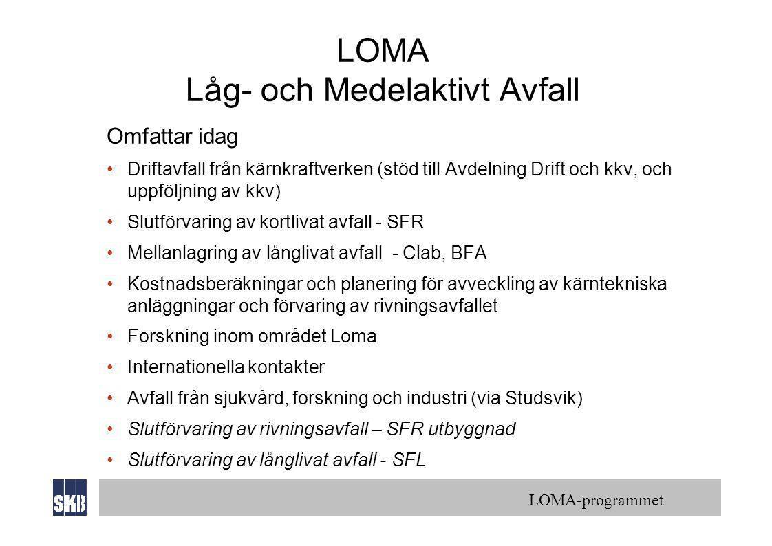 LOMA-programmet LOMA Låg- och Medelaktivt Avfall Omfattar idag •Driftavfall från kärnkraftverken (stöd till Avdelning Drift och kkv, och uppföljning av kkv) •Slutförvaring av kortlivat avfall - SFR •Mellanlagring av långlivat avfall - Clab, BFA •Kostnadsberäkningar och planering för avveckling av kärntekniska anläggningar och förvaring av rivningsavfallet •Forskning inom området Loma •Internationella kontakter •Avfall från sjukvård, forskning och industri (via Studsvik) •Slutförvaring av rivningsavfall – SFR utbyggnad •Slutförvaring av långlivat avfall - SFL