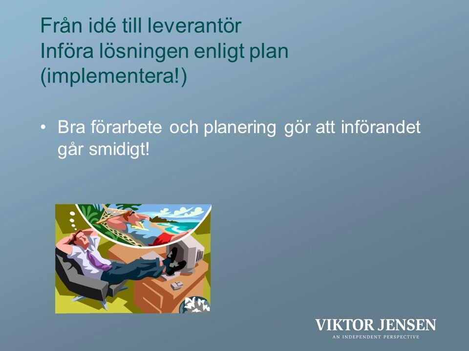 Från idé till leverantör Införa lösningen enligt plan (implementera!) •Bra förarbete och planering gör att införandet går smidigt!