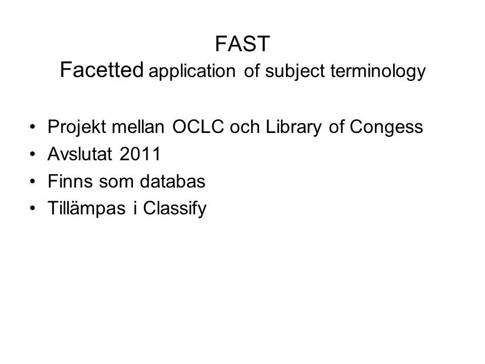 FAST Facetted application of subject terminology •Projekt mellan OCLC och Library of Congess •Avslutat 2011 •Finns som databas •Tillämpas i Classify