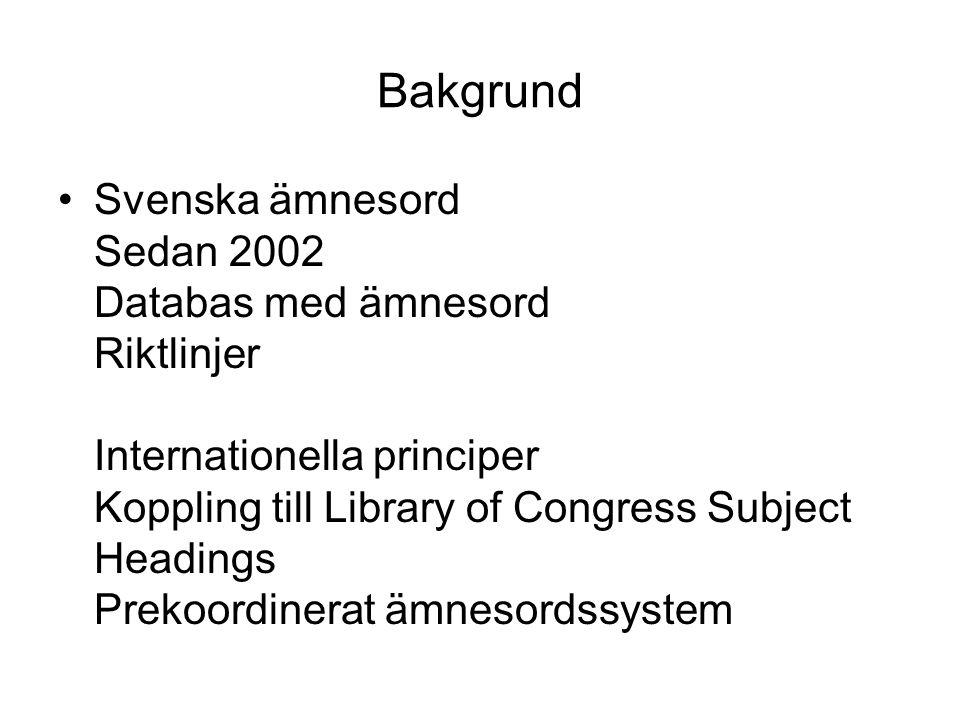 Bakgrund •Svenska ämnesord Sedan 2002 Databas med ämnesord Riktlinjer Internationella principer Koppling till Library of Congress Subject Headings Prekoordinerat ämnesordssystem