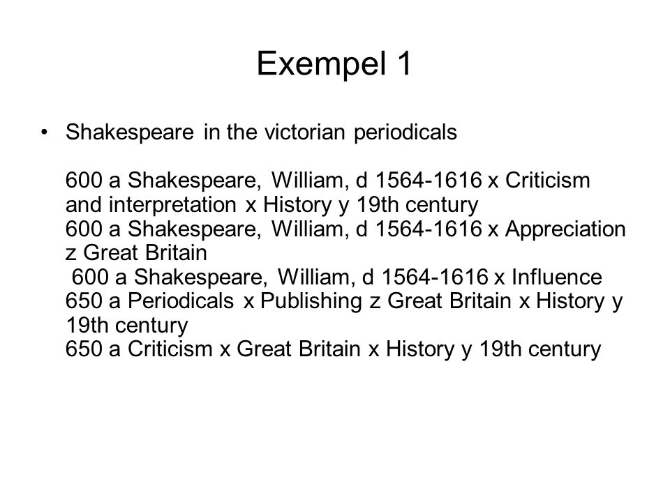 Exempel 1 •Shakespeare in the victorian periodicals 600 a Shakespeare, William, d 1564-1616 x Criticism and interpretation x History y 19th century 60
