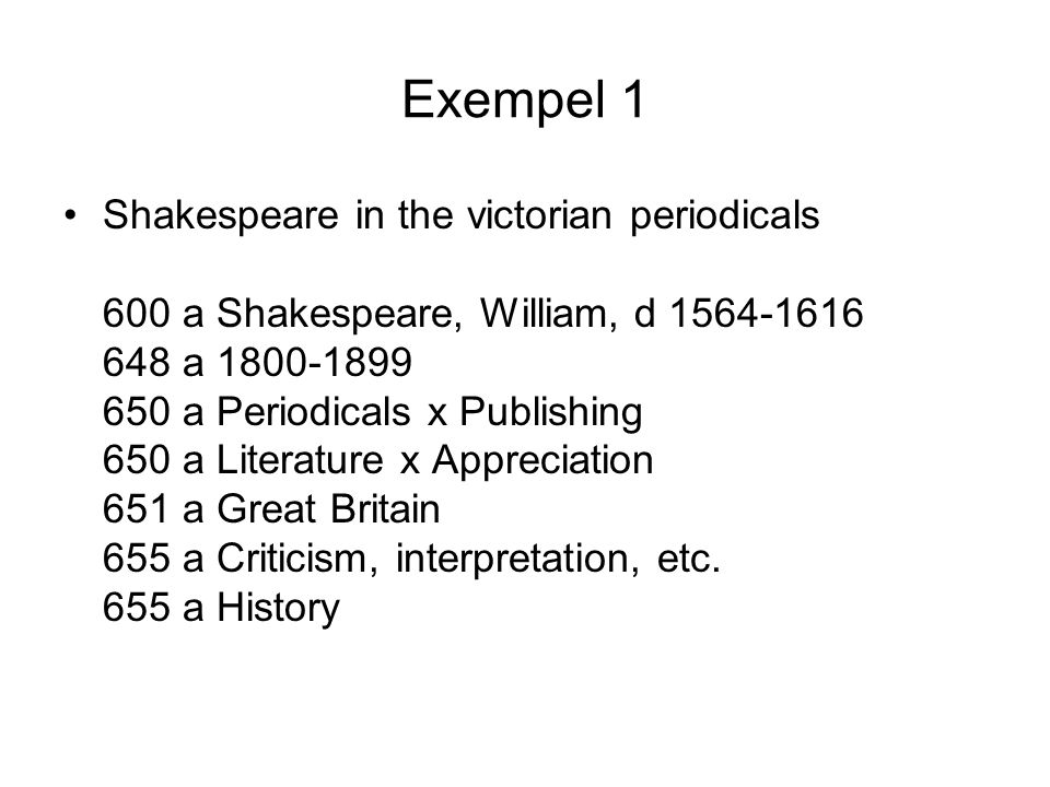 Exempel 1 •Shakespeare in the victorian periodicals 600 a Shakespeare, William, d 1564-1616 648 a 1800-1899 650 a Periodicals x Publishing 650 a Liter
