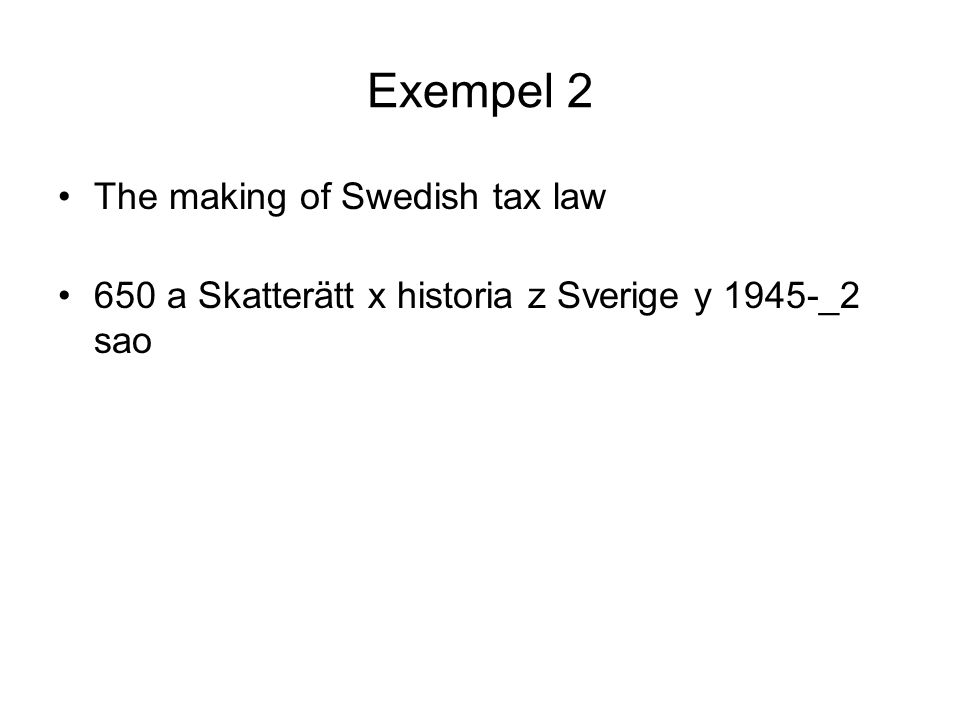 Exempel 2 •The making of Swedish tax law •650 a Skatterätt x historia z Sverige y 1945-_2 sao