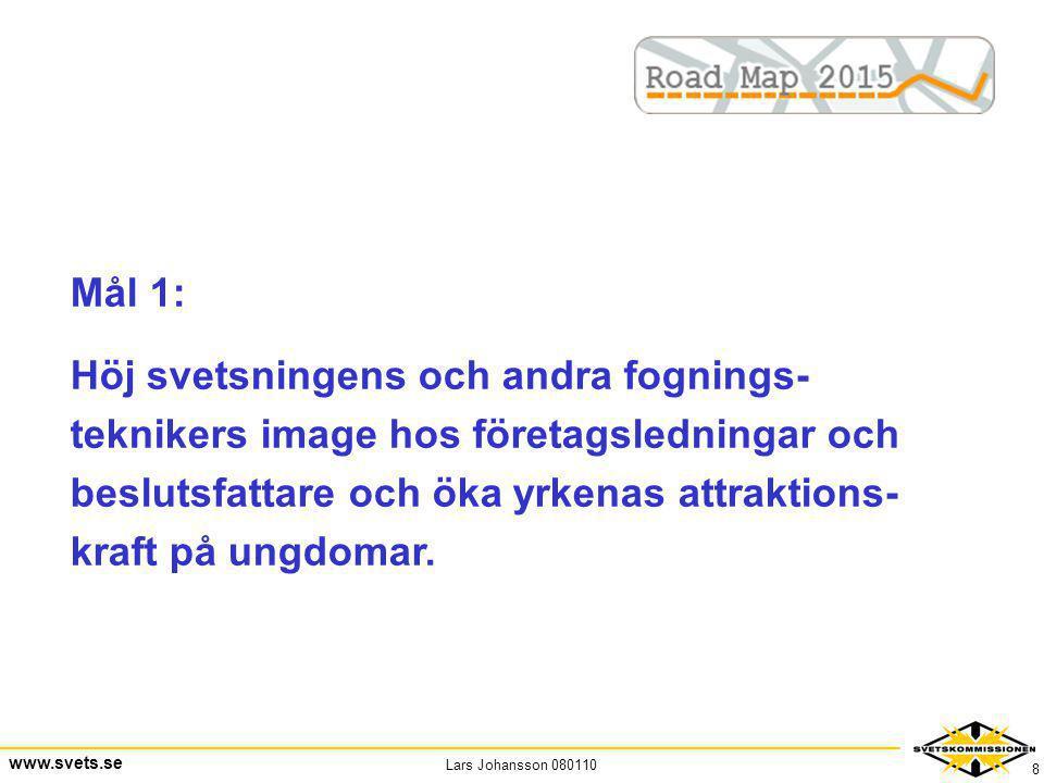 Lars Johansson 080110 www.svets.se 8 Mål 1: Höj svetsningens och andra fognings- teknikers image hos företagsledningar och beslutsfattare och öka yrke