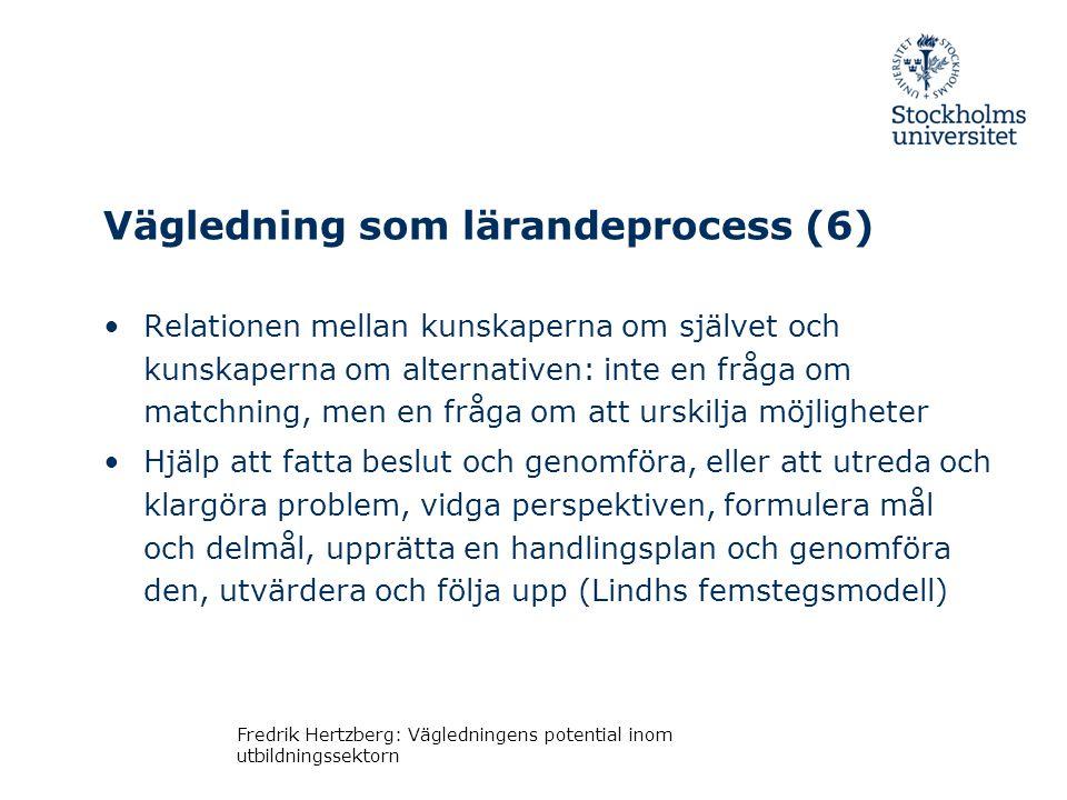 Vägledning som lärandeprocess (6) •Relationen mellan kunskaperna om självet och kunskaperna om alternativen: inte en fråga om matchning, men en fråga om att urskilja möjligheter •Hjälp att fatta beslut och genomföra, eller att utreda och klargöra problem, vidga perspektiven, formulera mål och delmål, upprätta en handlingsplan och genomföra den, utvärdera och följa upp (Lindhs femstegsmodell) Fredrik Hertzberg: Vägledningens potential inom utbildningssektorn