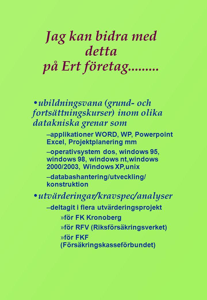 Meritlista • Utbildning – Studentexamen på reallinjen/biologisk gren, Älmhult,1968 – Högskolan i Växjö, Växjö, 1976 - 79 Betendevetenskaplig grundkurs 20p Pedagogik 10p Arbetslivspsykologi 10p Sociologi 20p ADB allm kurs 1-20 p 20p ADB allm kurs 20 -40p 20p ADB allm kurs 40 -60p 20p ADB allm kurs 60 -80p 20p ADB allm kurs 80 -100p 20p ADB databashantering 5p – Kurser i Projektledning, Projektabete, Konsulting, Databasadministration Programering, SystemutvecklingNätverk, Social kompetens – Yrkesförarutbildning, ADR, Truck, Taxileg, Yrkesförarkompetens Buss, BE, C, CE, DE
