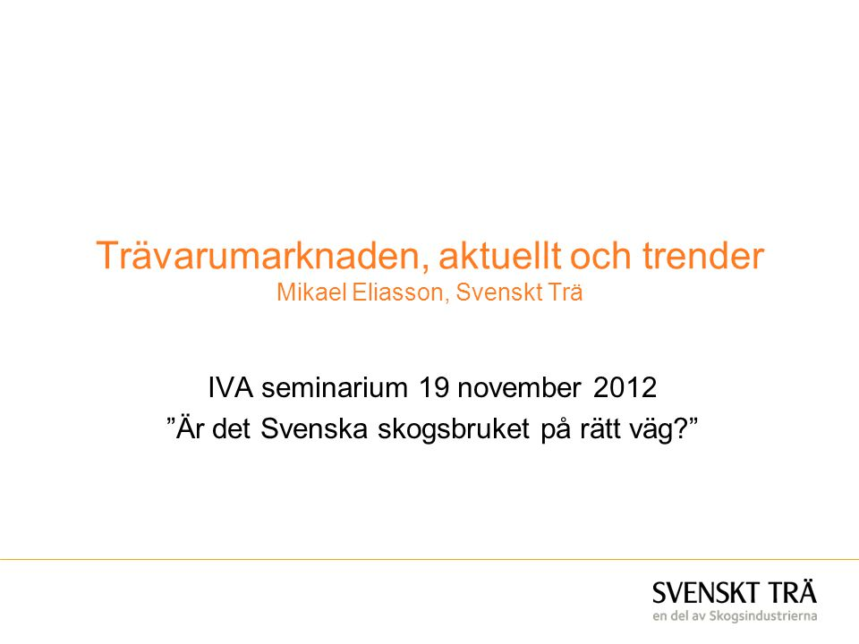"""Trävarumarknaden, aktuellt och trender Mikael Eliasson, Svenskt Trä IVA seminarium 19 november 2012 """"Är det Svenska skogsbruket på rätt väg?"""""""
