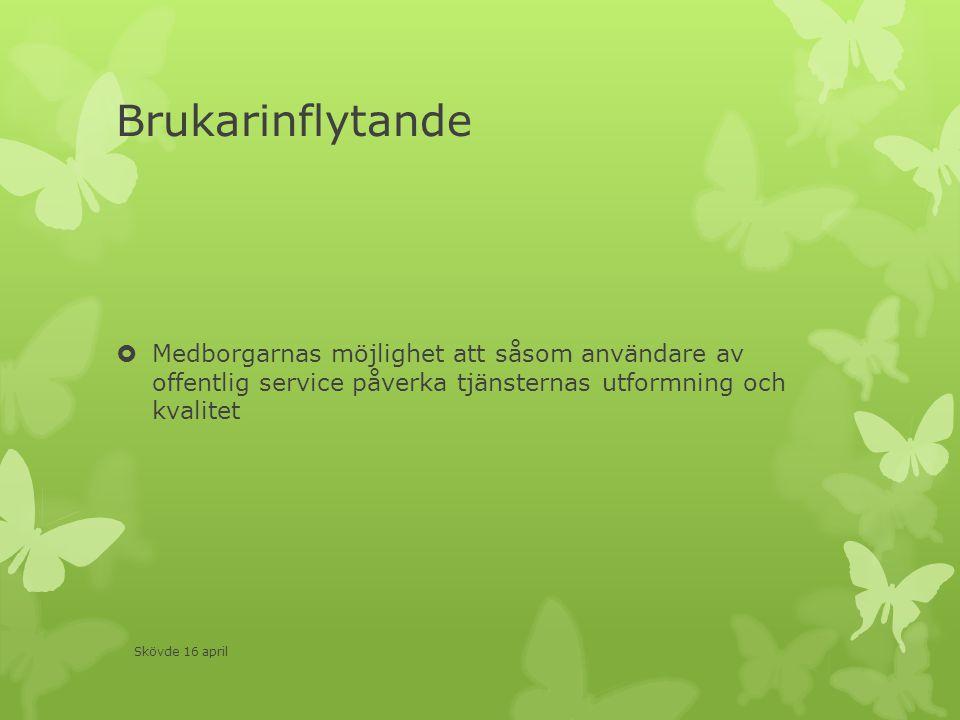 Brukarinflytande  Medborgarnas möjlighet att såsom användare av offentlig service påverka tjänsternas utformning och kvalitet Skövde 16 april