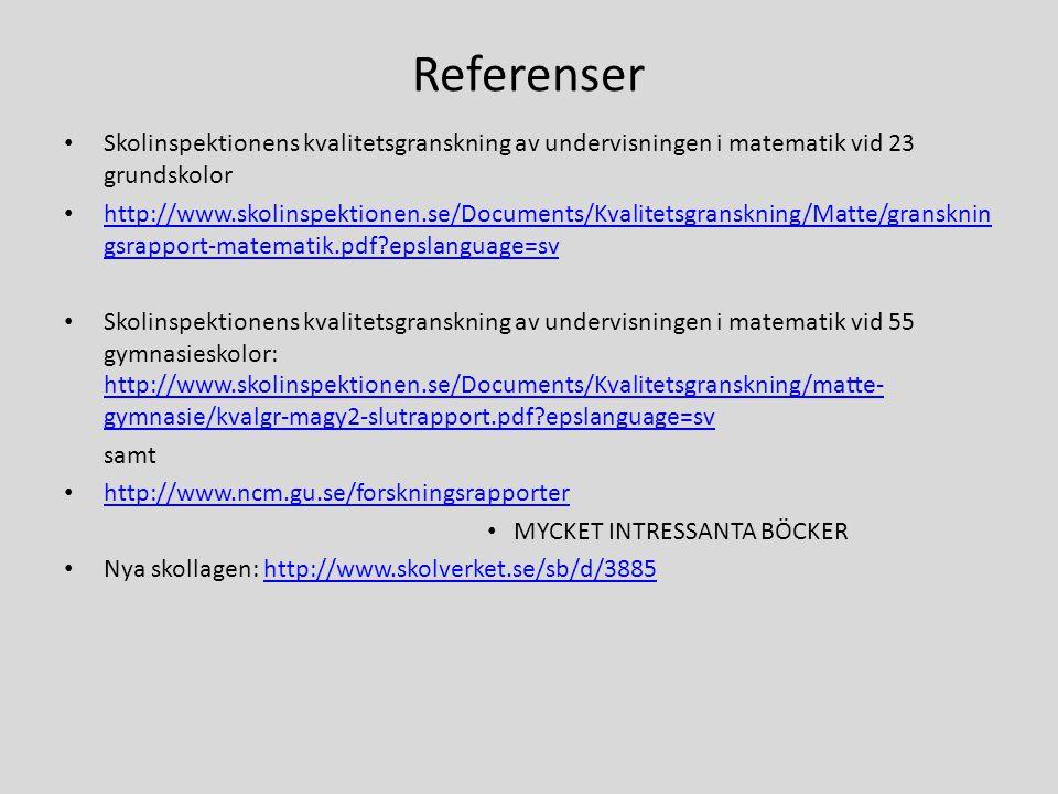 Referenser • Skolinspektionens kvalitetsgranskning av undervisningen i matematik vid 23 grundskolor • http://www.skolinspektionen.se/Documents/Kvalitetsgranskning/Matte/gransknin gsrapport-matematik.pdf?epslanguage=sv http://www.skolinspektionen.se/Documents/Kvalitetsgranskning/Matte/gransknin gsrapport-matematik.pdf?epslanguage=sv • Skolinspektionens kvalitetsgranskning av undervisningen i matematik vid 55 gymnasieskolor: http://www.skolinspektionen.se/Documents/Kvalitetsgranskning/matte- gymnasie/kvalgr-magy2-slutrapport.pdf?epslanguage=sv http://www.skolinspektionen.se/Documents/Kvalitetsgranskning/matte- gymnasie/kvalgr-magy2-slutrapport.pdf?epslanguage=sv samt • http://www.ncm.gu.se/forskningsrapporter http://www.ncm.gu.se/forskningsrapporter • MYCKET INTRESSANTA BÖCKER • Nya skollagen: http://www.skolverket.se/sb/d/3885http://www.skolverket.se/sb/d/3885
