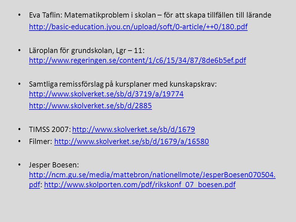 • Eva Taflin: Matematikproblem i skolan – för att skapa tillfällen till lärande http://basic-education.jyou.cn/upload/soft/0-article/++0/180.pdf • Läroplan för grundskolan, Lgr – 11: http://www.regeringen.se/content/1/c6/15/34/87/8de6b5ef.pdf http://www.regeringen.se/content/1/c6/15/34/87/8de6b5ef.pdf • Samtliga remissförslag på kursplaner med kunskapskrav: http://www.skolverket.se/sb/d/3719/a/19774 http://www.skolverket.se/sb/d/3719/a/19774 http://www.skolverket.se/sb/d/2885 • TIMSS 2007: http://www.skolverket.se/sb/d/1679http://www.skolverket.se/sb/d/1679 • Filmer: http://www.skolverket.se/sb/d/1679/a/16580http://www.skolverket.se/sb/d/1679/a/16580 • Jesper Boesen: http://ncm.gu.se/media/mattebron/nationellmote/JesperBoesen070504.