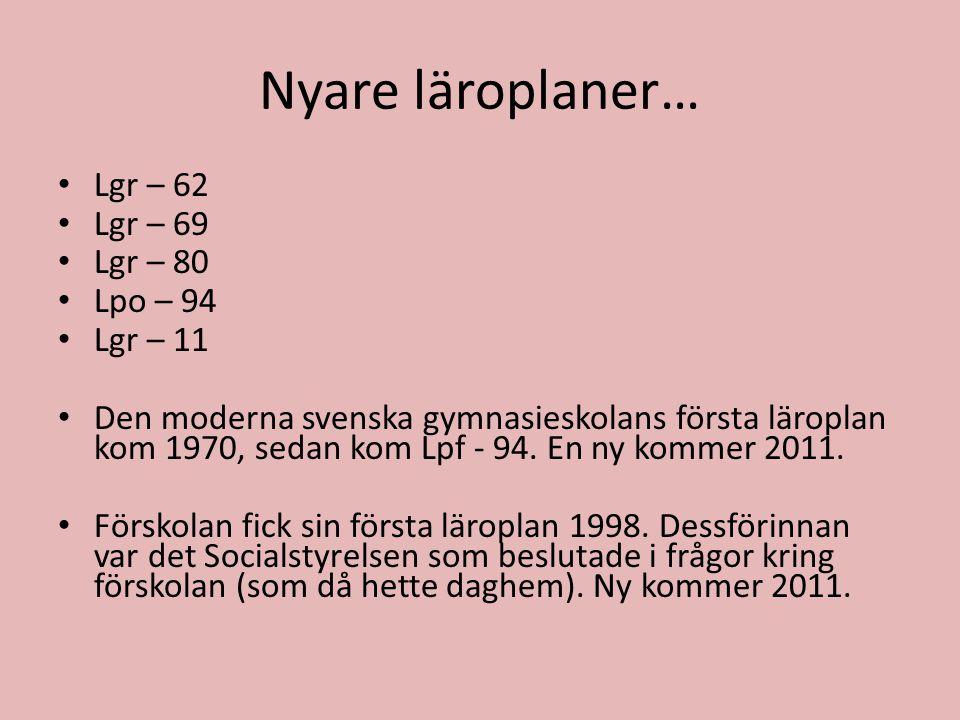 Nyare läroplaner… • Lgr – 62 • Lgr – 69 • Lgr – 80 • Lpo – 94 • Lgr – 11 • Den moderna svenska gymnasieskolans första läroplan kom 1970, sedan kom Lpf