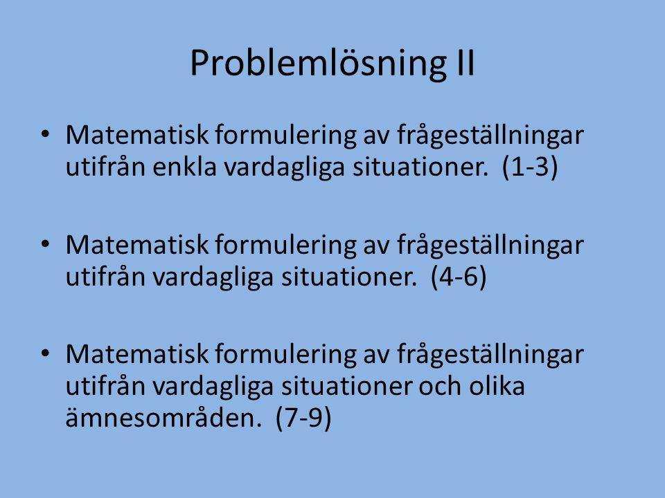 Problemlösning II • Matematisk formulering av frågeställningar utifrån enkla vardagliga situationer. (1-3) • Matematisk formulering av frågeställninga