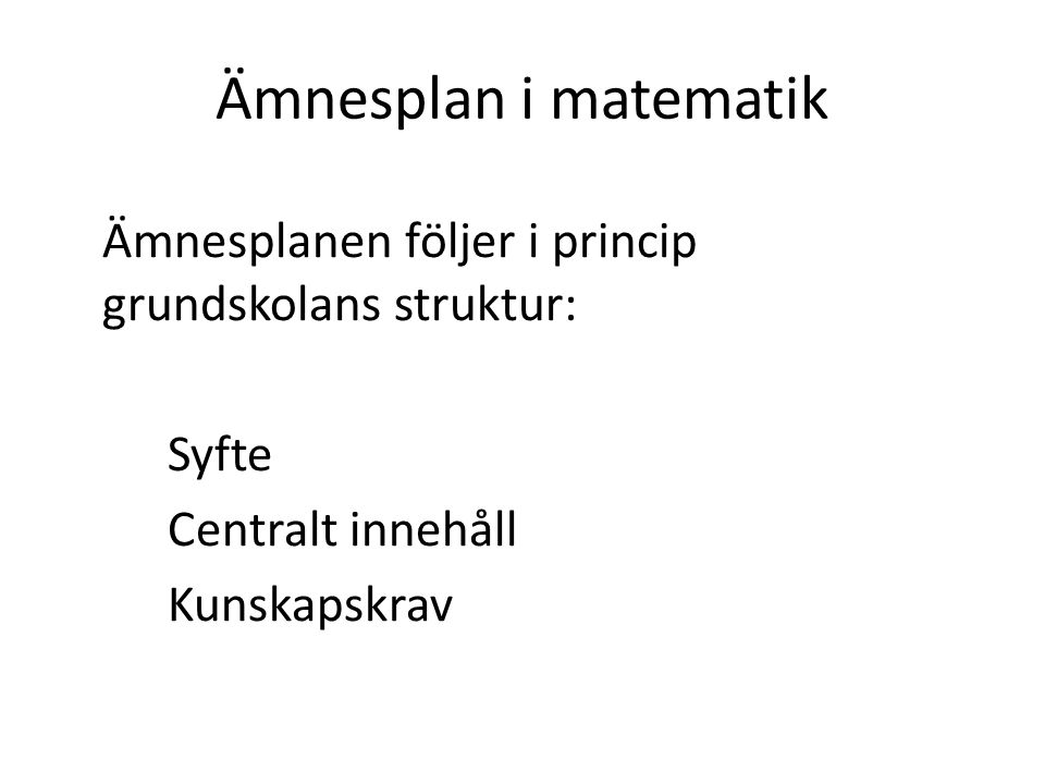 Ämnesplan i matematik Ämnesplanen följer i princip grundskolans struktur: Syfte Centralt innehåll Kunskapskrav