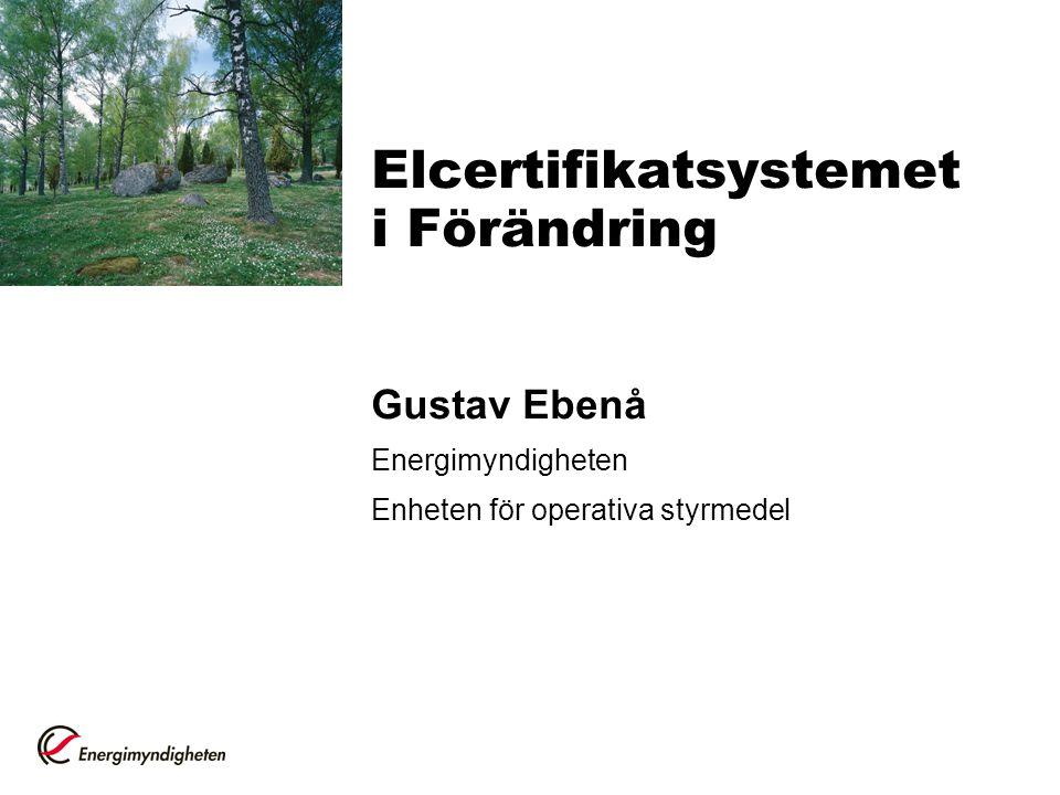 Elcertifikatsystemet i Förändring Gustav Ebenå Energimyndigheten Enheten för operativa styrmedel