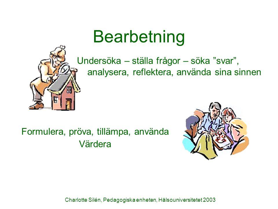 """Charlotte Silén, Pedagogiska enheten, Hälsouniversitetet 2003 Bearbetning Undersöka – ställa frågor – söka """"svar"""", analysera, reflektera, använda sina"""