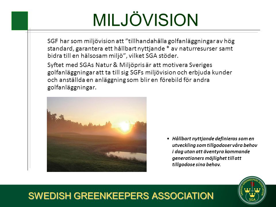 MILJÖVISION SGF har som miljövision att tillhandahålla golfanläggningar av hög standard, garantera ett hållbart nyttjande * av naturresurser samt bidra till en hälsosam miljö , vilket SGA stöder.