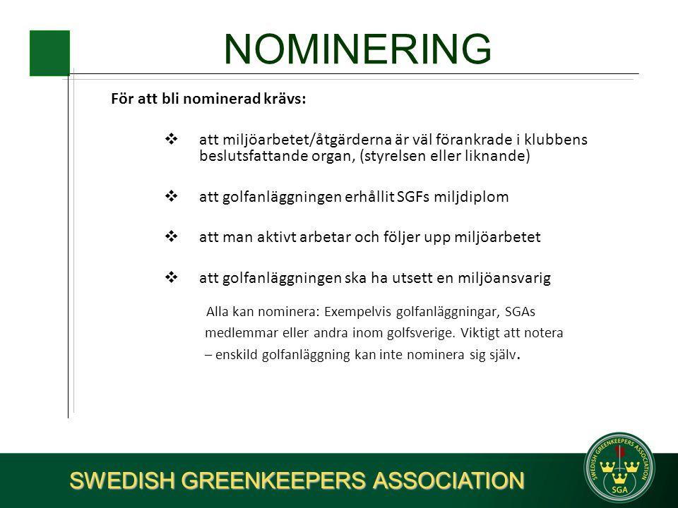 NOMINERING För att bli nominerad krävs:  att miljöarbetet/åtgärderna är väl förankrade i klubbens beslutsfattande organ, (styrelsen eller liknande)  att golfanläggningen erhållit SGFs miljdiplom  att man aktivt arbetar och följer upp miljöarbetet  att golfanläggningen ska ha utsett en miljöansvarig Alla kan nominera: Exempelvis golfanläggningar, SGAs medlemmar eller andra inom golfsverige.