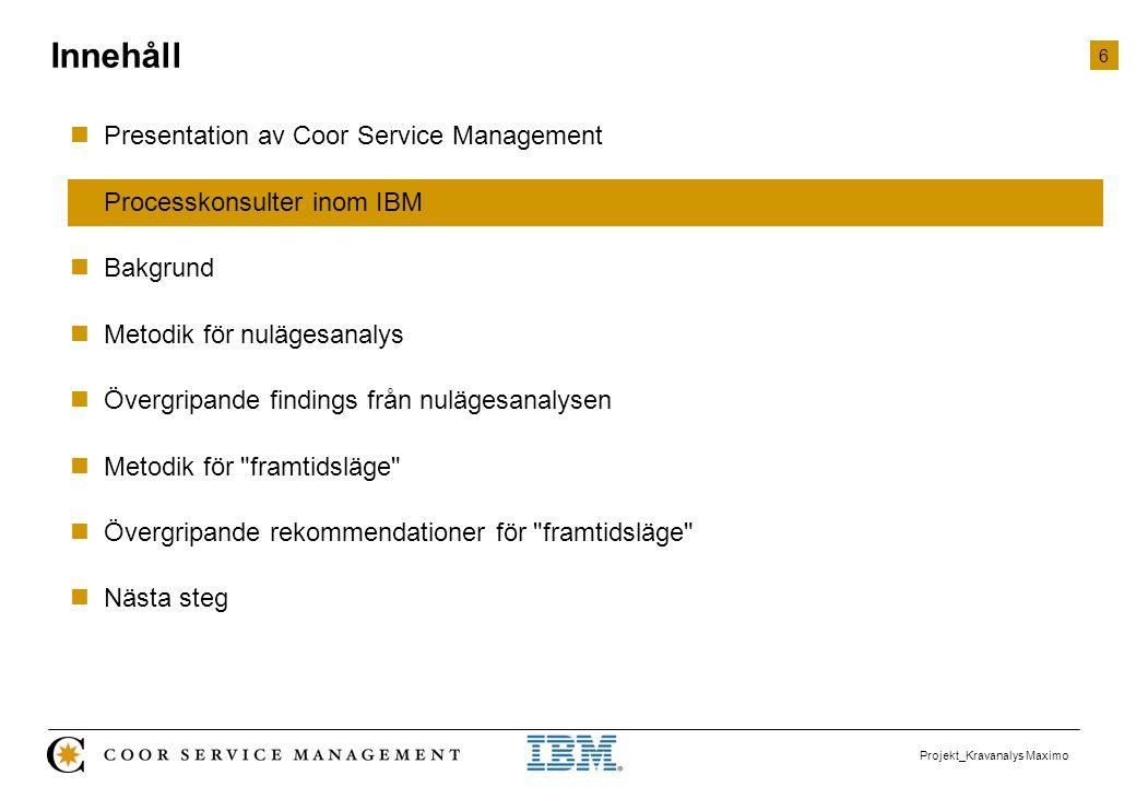 17 Projekt_Kravanalys Maximo  Presentation av Coor Service Management  Processkonsulter inom IBM  Bakgrund  Metodik för nulägesanalys  Övergripande findings från nulägesanalysen  Metodik för framtidsläge  Övergripande rekommendationer för framtidsläge  Nästa steg Innehåll