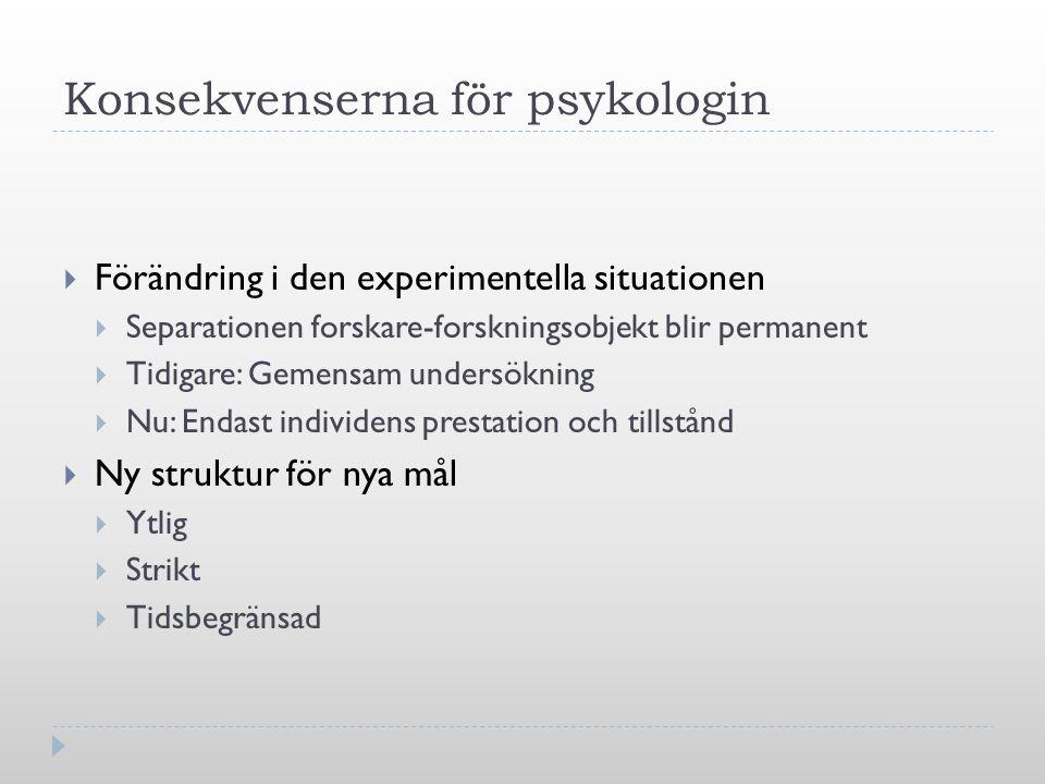 Konsekvenserna för psykologin  Förändring i den experimentella situationen  Separationen forskare-forskningsobjekt blir permanent  Tidigare: Gemens