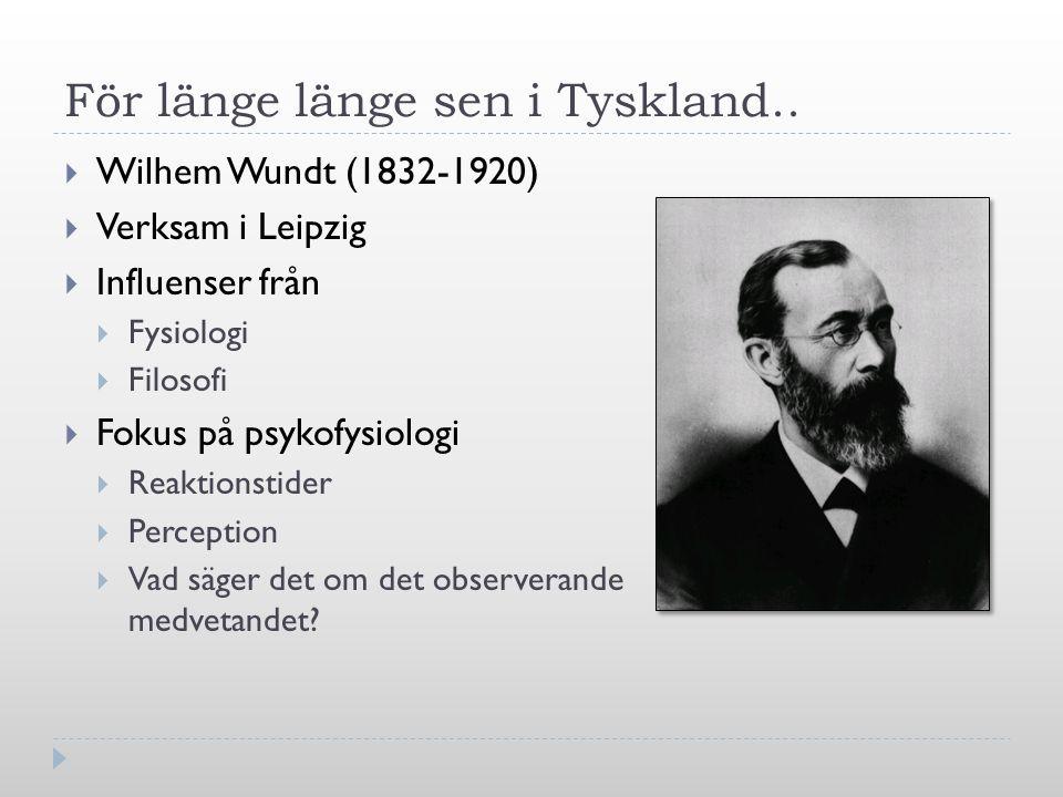 För länge länge sen i Tyskland..  Wilhem Wundt (1832-1920)  Verksam i Leipzig  Influenser från  Fysiologi  Filosofi  Fokus på psykofysiologi  R