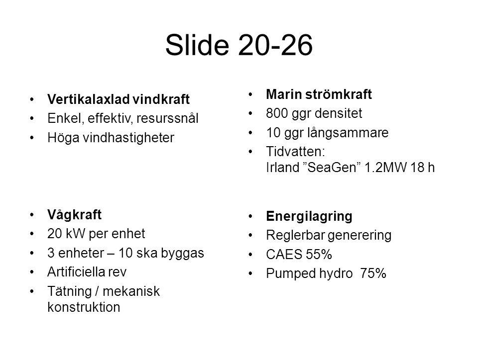 Slide 20-26 •Marin strömkraft •800 ggr densitet •10 ggr långsammare •Tidvatten: Irland SeaGen 1.2MW 18 h •Vågkraft •20 kW per enhet •3 enheter – 10 ska byggas •Artificiella rev •Tätning / mekanisk konstruktion •Energilagring •Reglerbar generering •CAES 55% •Pumped hydro 75% •Vertikalaxlad vindkraft •Enkel, effektiv, resurssnål •Höga vindhastigheter